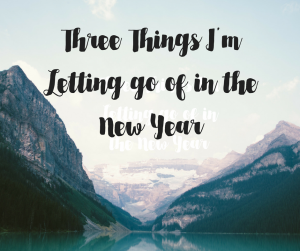 Three Things I'm Letting go of in the New Year