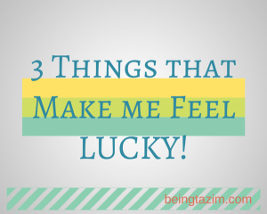 3 Things that Make me Feel Lucky