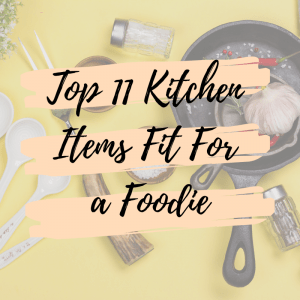 Top 11 Kitchen Items Fit For a Foodie
