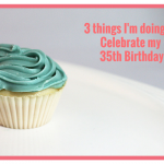 3 Things I'm Doing to Celebrate my 35th Birthday