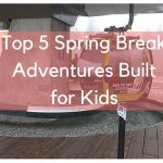 Top 5 Spring Break Adventures Built for Kids