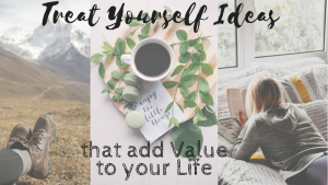 Treat Yourself Ideas that add Value to your Life