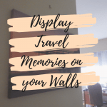How to Display Travel Memories to Extend Joy for your Trips