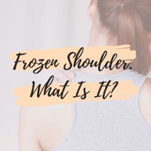 Frozen Shoulder. What Is It?