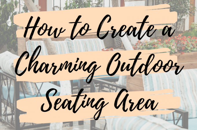 How to Create a Charming Outdoor Seating Area