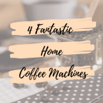4 Fantastic Home Coffee Machines