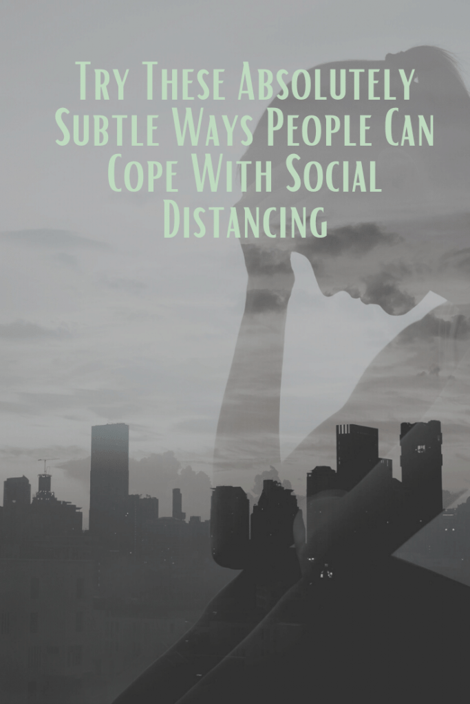 Try These Absolutely Subtle Ways People Can Cope With Social Distancing