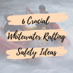 6 Crucial Whitewater Rafting Safety Ideas
