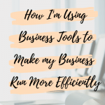 How I'm Using Business Tools to Make my Business Run More Efficiently
