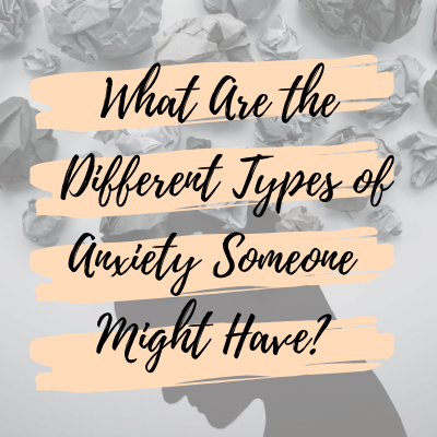 What Are the Different Types of Anxiety Someone Might Have?