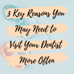 3 Key Reasons You May Need to Visit Your Dentist More Often
